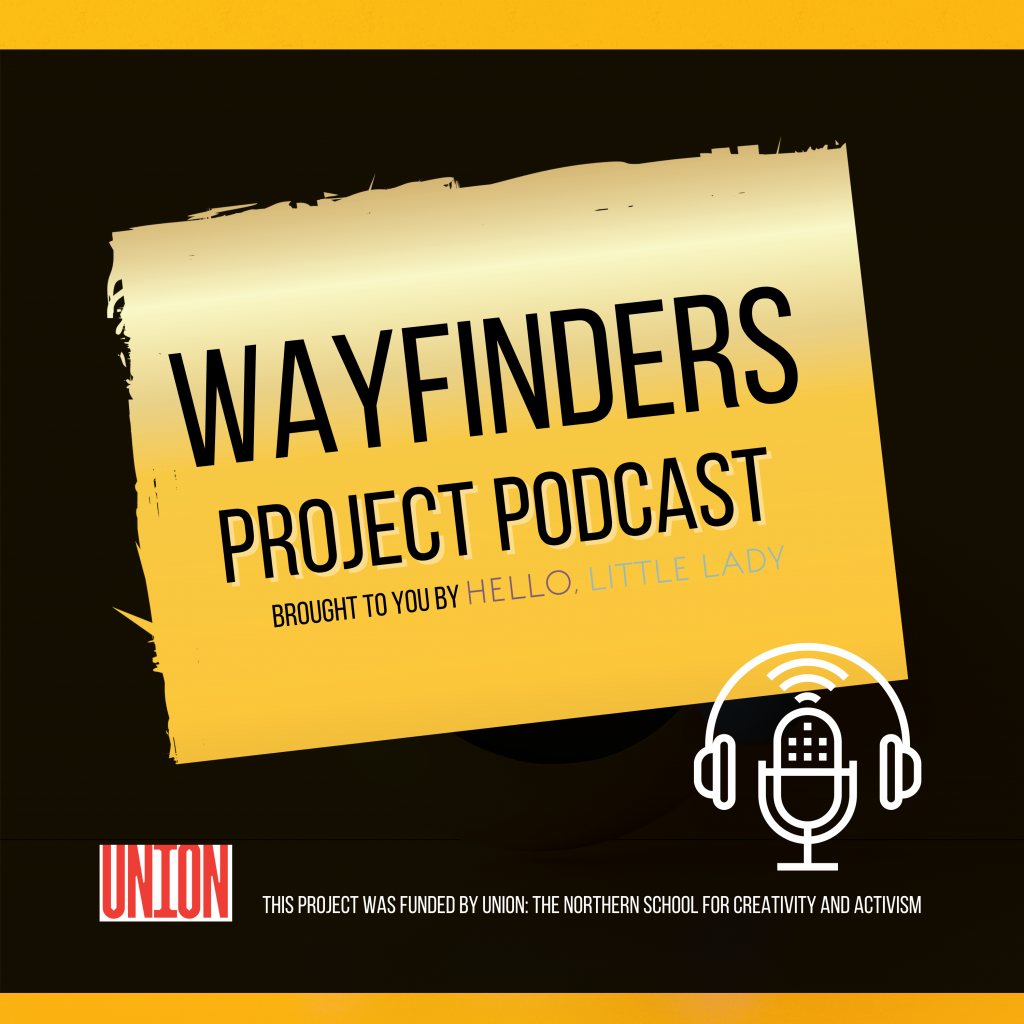 Wayfinders - Project Podcast. The project was commissioned by UNION - The Northern School for Creativity and Activism